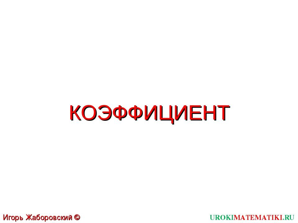 UROKIMATEMATIKI.RU Игорь Жаборовский © 2011 КОЭФФИЦИЕНТ
