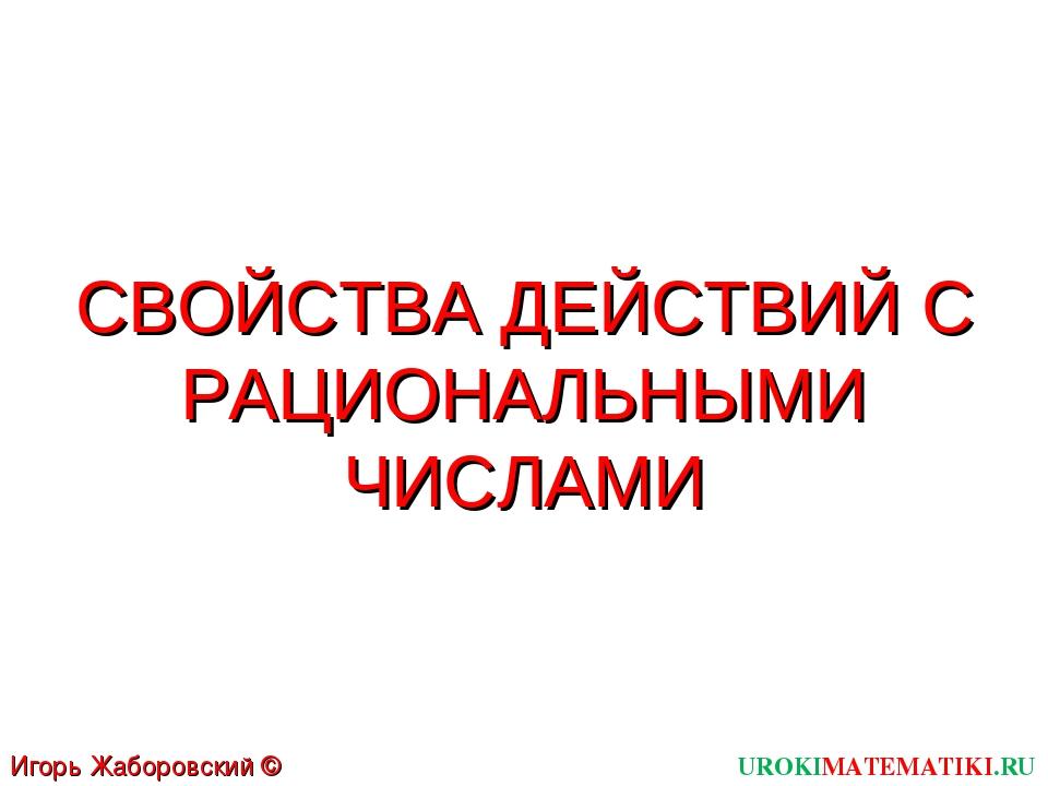 UROKIMATEMATIKI.RU Игорь Жаборовский © 2011 СВОЙСТВА ДЕЙСТВИЙ С РАЦИОНАЛЬНЫМИ...
