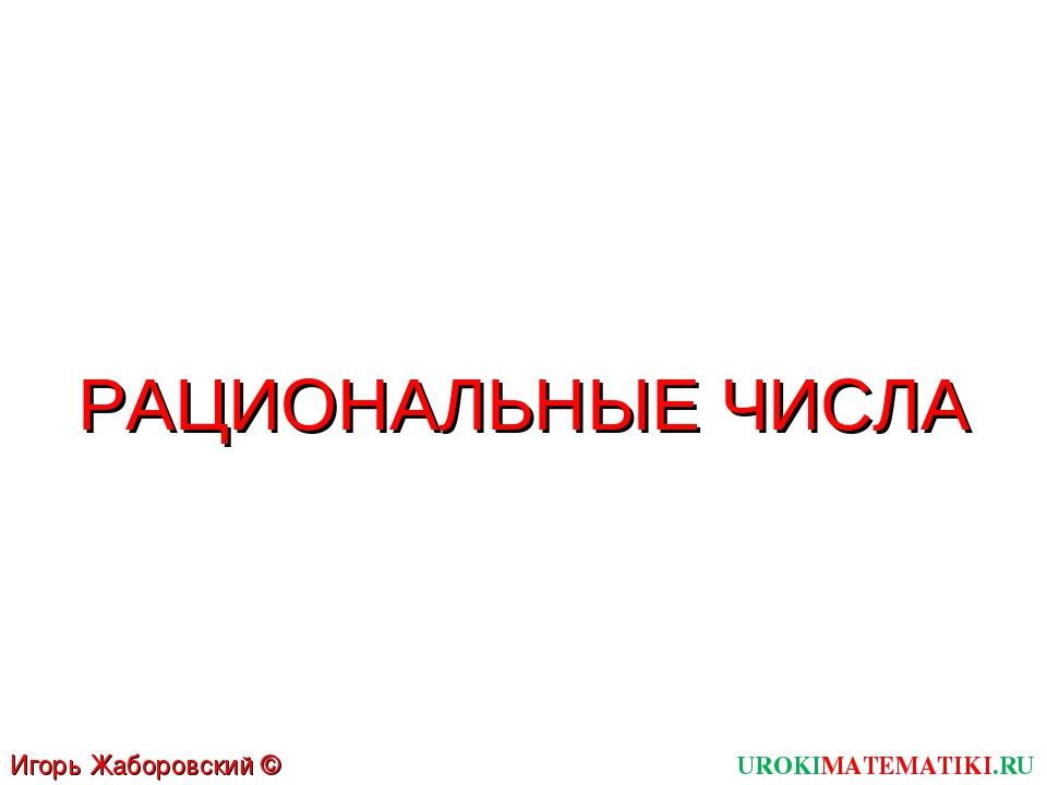 UROKIMATEMATIKI.RU Игорь Жаборовский © 2011 РАЦИОНАЛЬНЫЕ ЧИСЛА