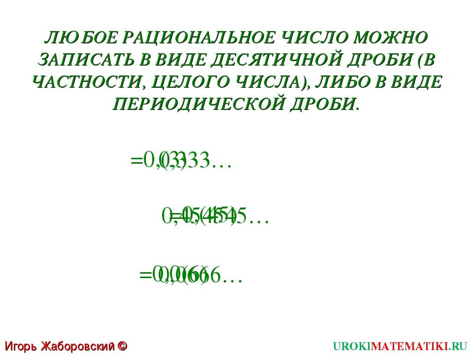 Игорь Жаборовский © 2011 UROKIMATEMATIKI.RU 0,333… 0,454545… 0,0666… =0,(3) =...