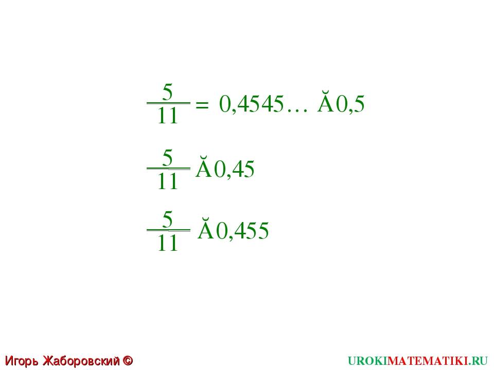 Игорь Жаборовский © 2011 UROKIMATEMATIKI.RU = 5 11 0,4545… ≈0,5 5 11 ≈0,45 5...