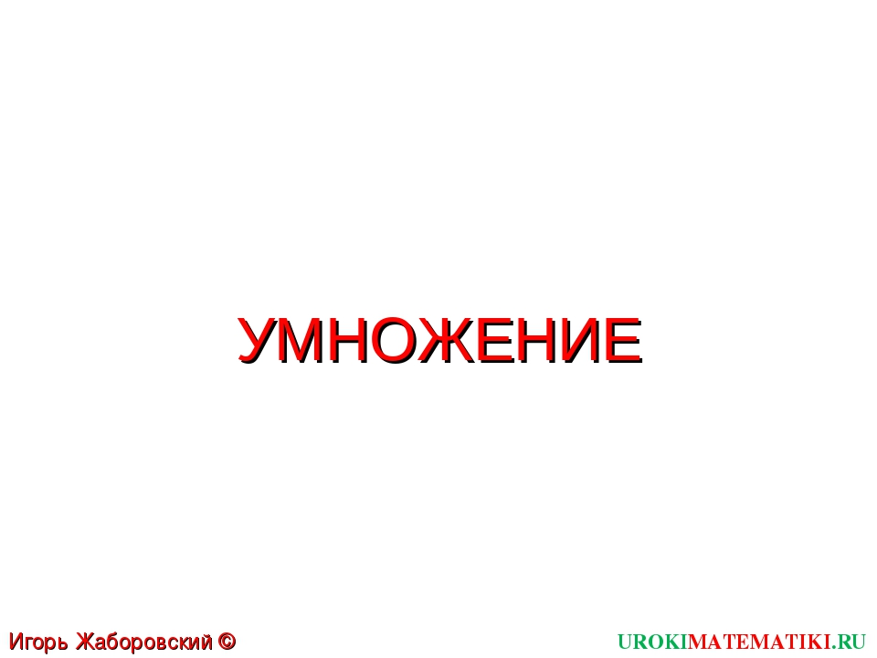 UROKIMATEMATIKI.RU Игорь Жаборовский © 2011 УМНОЖЕНИЕ