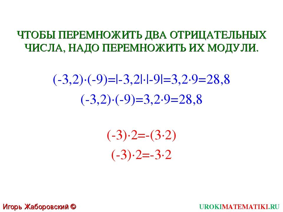 Игорь Жаборовский © 2011 UROKIMATEMATIKI.RU (-3,2)∙(-9)=|-3,2|∙|-9|=3,2∙9=28,...