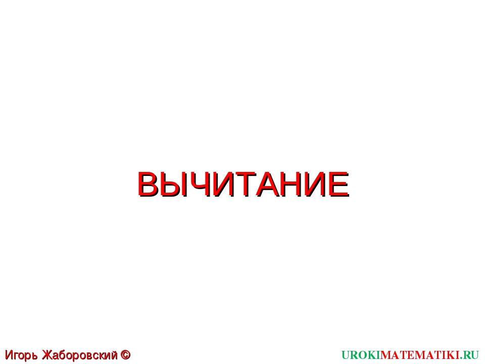 UROKIMATEMATIKI.RU Игорь Жаборовский © 2011 ВЫЧИТАНИЕ