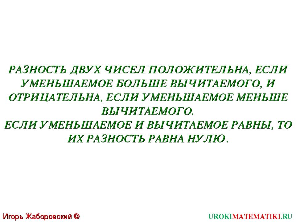 UROKIMATEMATIKI.RU Игорь Жаборовский © 2011 РАЗНОСТЬ ДВУХ ЧИСЕЛ ПОЛОЖИТЕЛЬНА,...