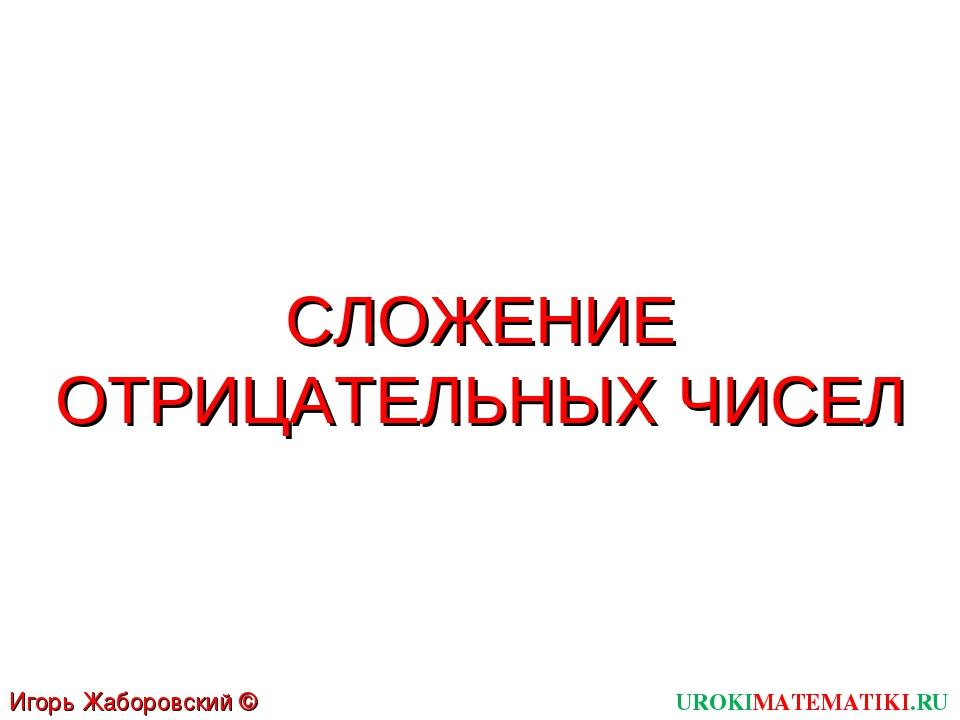 UROKIMATEMATIKI.RU Игорь Жаборовский © 2011 СЛОЖЕНИЕ ОТРИЦАТЕЛЬНЫХ ЧИСЕЛ
