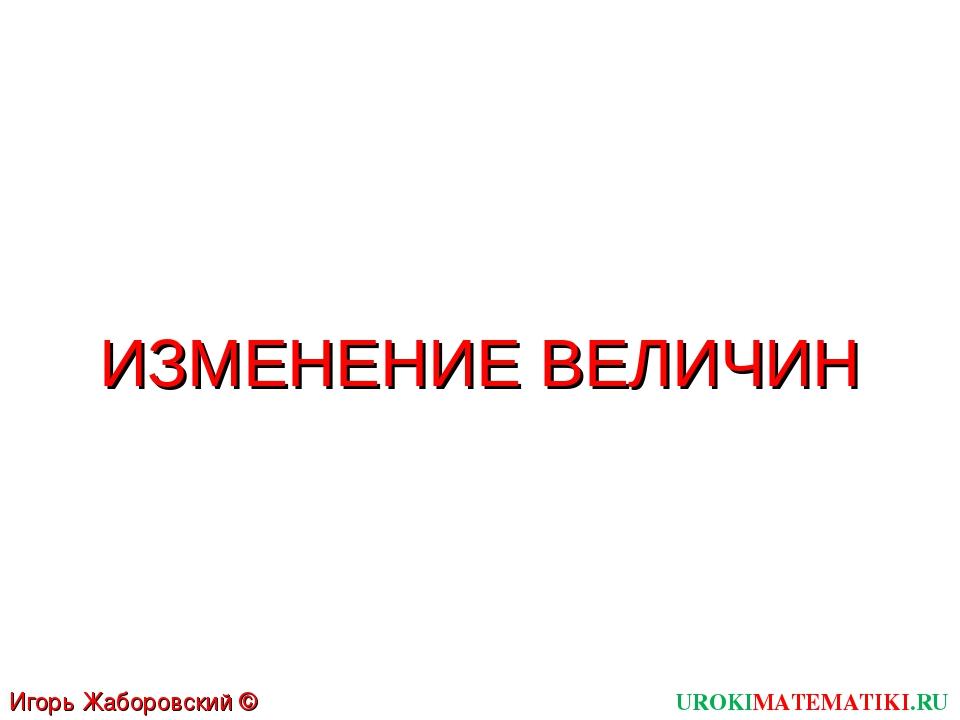 UROKIMATEMATIKI.RU Игорь Жаборовский © 2011 ИЗМЕНЕНИЕ ВЕЛИЧИН