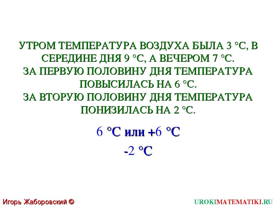 Игорь Жаборовский © 2011 UROKIMATEMATIKI.RU УТРОМ ТЕМПЕРАТУРА ВОЗДУХА БЫЛА 3...