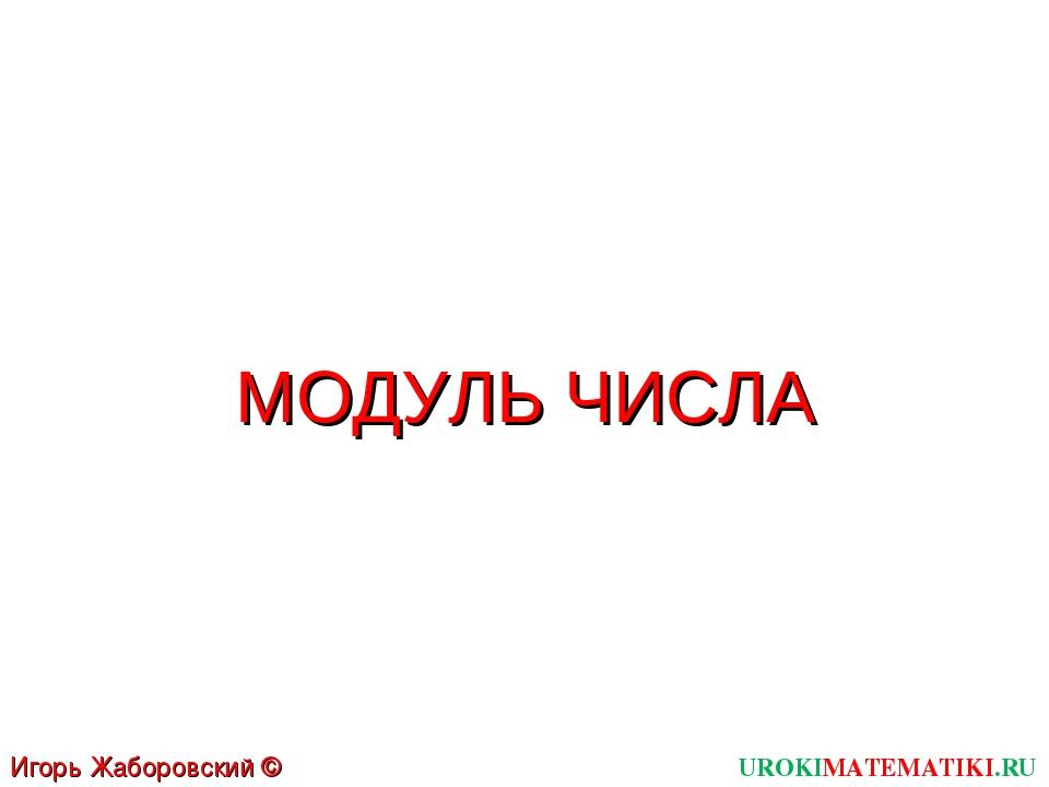 UROKIMATEMATIKI.RU Игорь Жаборовский © 2011 МОДУЛЬ ЧИСЛА