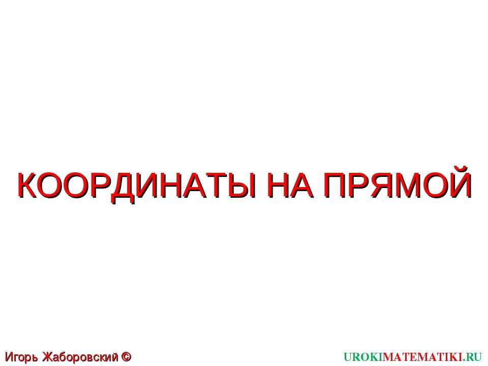 UROKIMATEMATIKI.RU Игорь Жаборовский © 2011 КООРДИНАТЫ НА ПРЯМОЙ