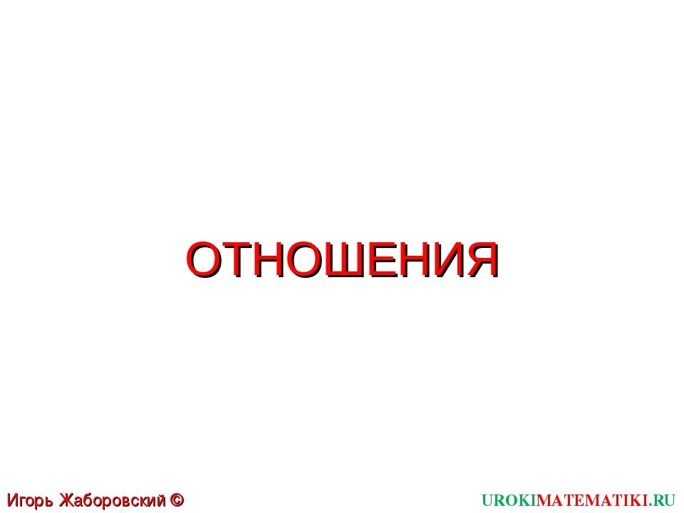 UROKIMATEMATIKI.RU Игорь Жаборовский © 2011 ОТНОШЕНИЯ