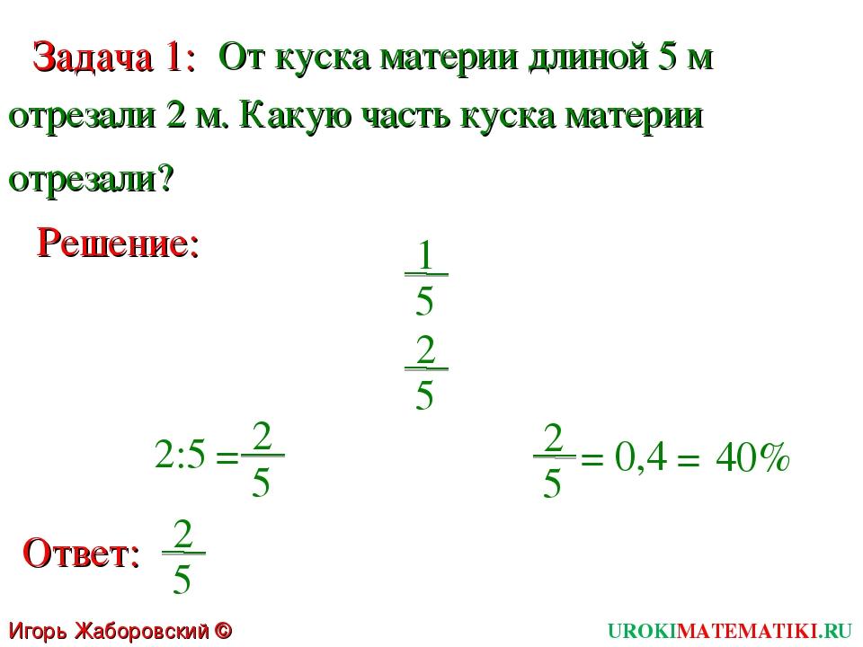 Игорь Жаборовский © 2011 Задача 1: От куска материи длиной 5 м отрезали 2 м....
