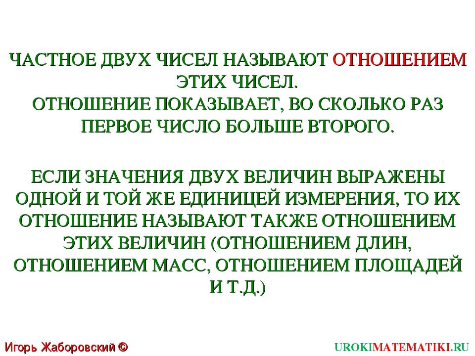 Игорь Жаборовский © 2011 UROKIMATEMATIKI.RU ЧАСТНОЕ ДВУХ ЧИСЕЛ НАЗЫВАЮТ ОТНОШ...