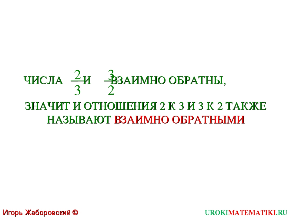 Игорь Жаборовский © 2011 UROKIMATEMATIKI.RU ЧИСЛА И ВЗАИМНО ОБРАТНЫ, 2 3 3 2...