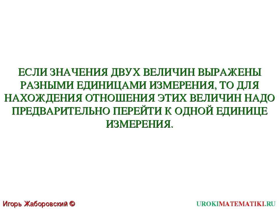 Игорь Жаборовский © 2011 UROKIMATEMATIKI.RU ЕСЛИ ЗНАЧЕНИЯ ДВУХ ВЕЛИЧИН ВЫРАЖЕ...