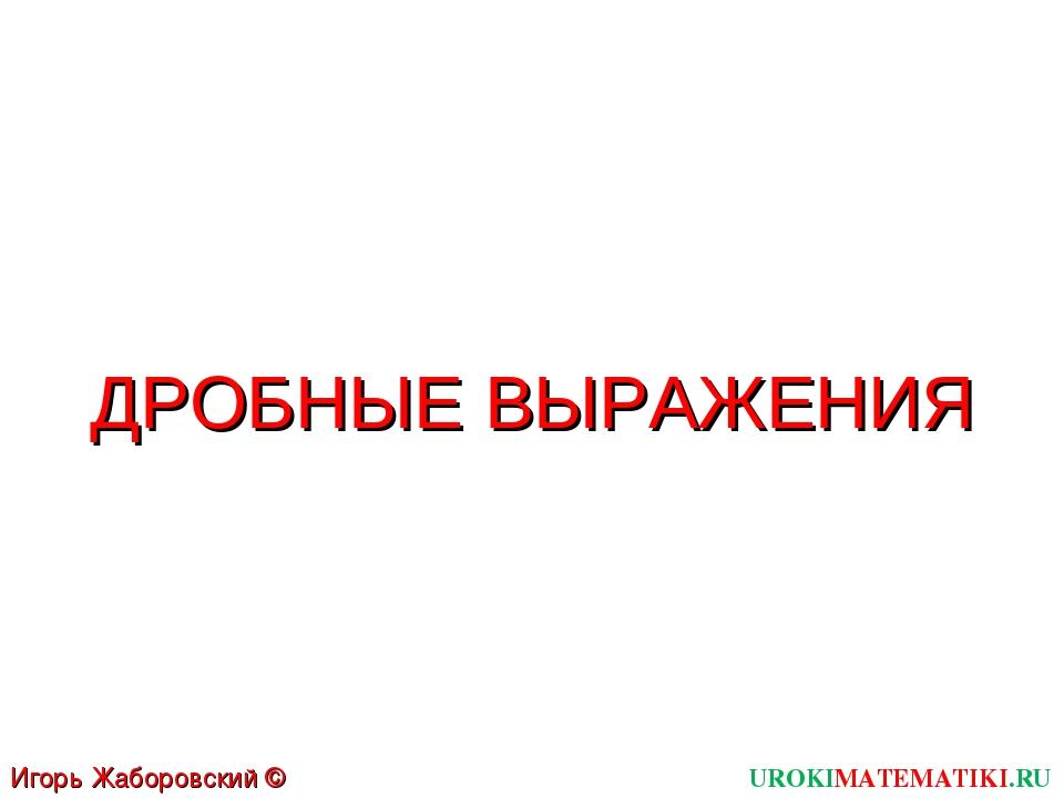 UROKIMATEMATIKI.RU Игорь Жаборовский © 2011 ДРОБНЫЕ ВЫРАЖЕНИЯ