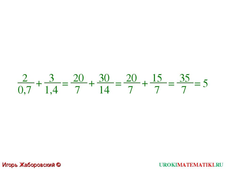 + 2 0,7 3 1,4 = + 20 7 30 14 = = 35 7 = 5 Игорь Жаборовский © 2011 UROKIMATEM...