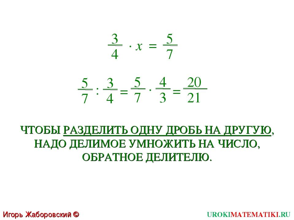 Игорь Жаборовский © 2011 UROKIMATEMATIKI.RU 5 7 3 4 ∙ x = 5 7 : 3 4 = 20 21 =...