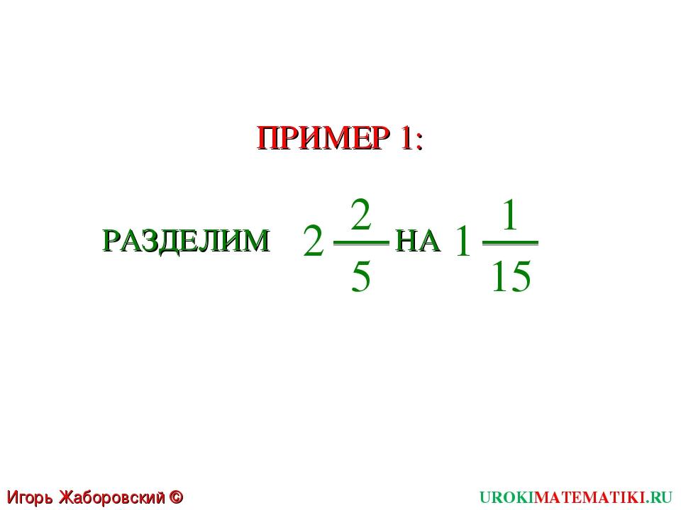 UROKIMATEMATIKI.RU Игорь Жаборовский © 2011 ПРИМЕР 1: РАЗДЕЛИМ 2 2 5 НА 1 1 15