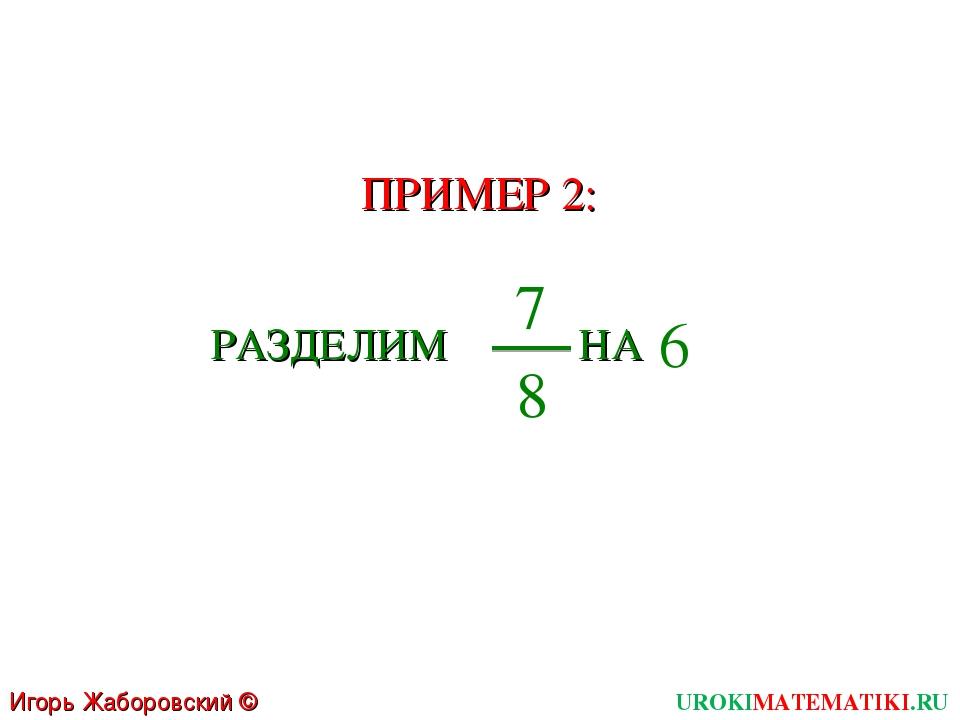 UROKIMATEMATIKI.RU Игорь Жаборовский © 2011 ПРИМЕР 2: РАЗДЕЛИМ 7 8 НА 6