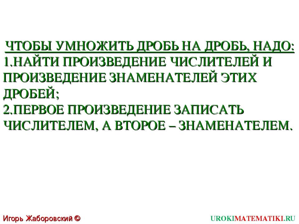 UROKIMATEMATIKI.RU Игорь Жаборовский © 2011 ЧТОБЫ УМНОЖИТЬ ДРОБЬ НА ДРОБЬ, НА...