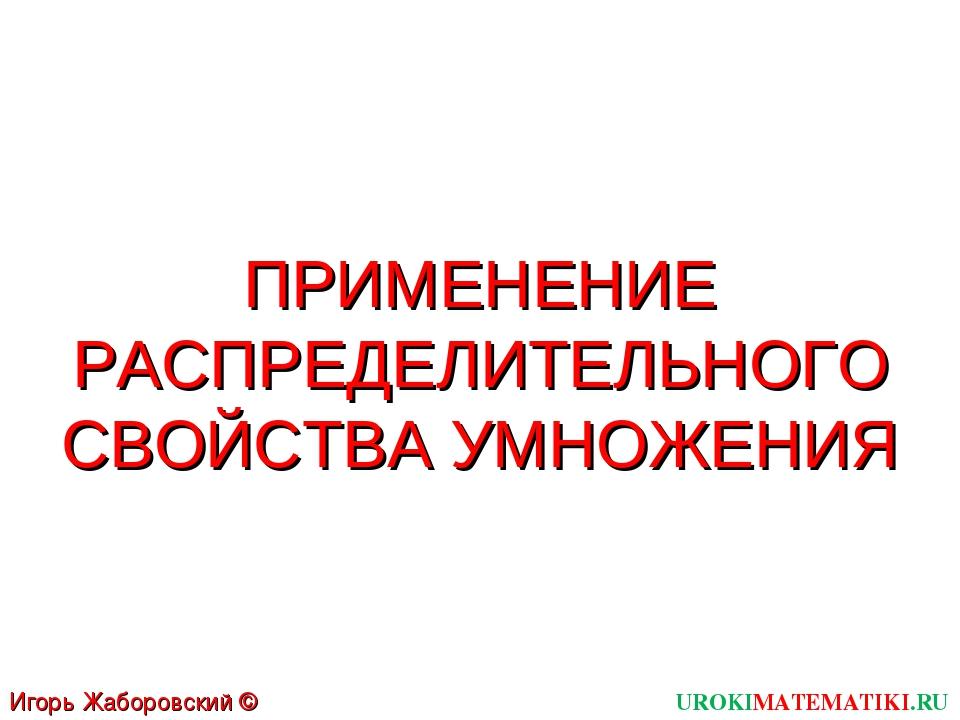 UROKIMATEMATIKI.RU Игорь Жаборовский © 2011 ПРИМЕНЕНИЕ РАСПРЕДЕЛИТЕЛЬНОГО СВО...
