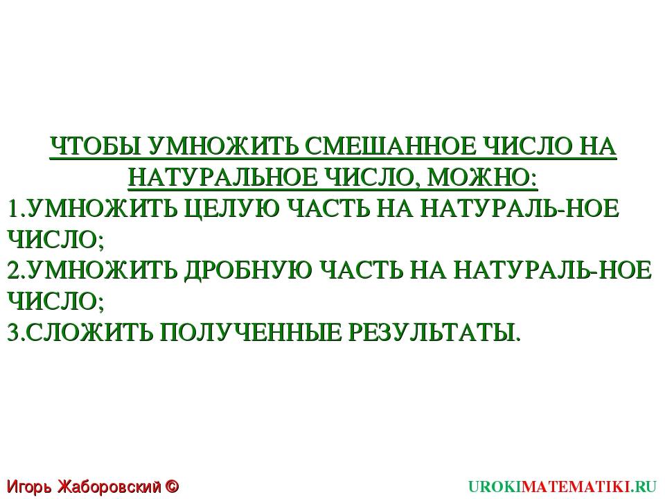 UROKIMATEMATIKI.RU Игорь Жаборовский © 2011 ЧТОБЫ УМНОЖИТЬ СМЕШАННОЕ ЧИСЛО НА...