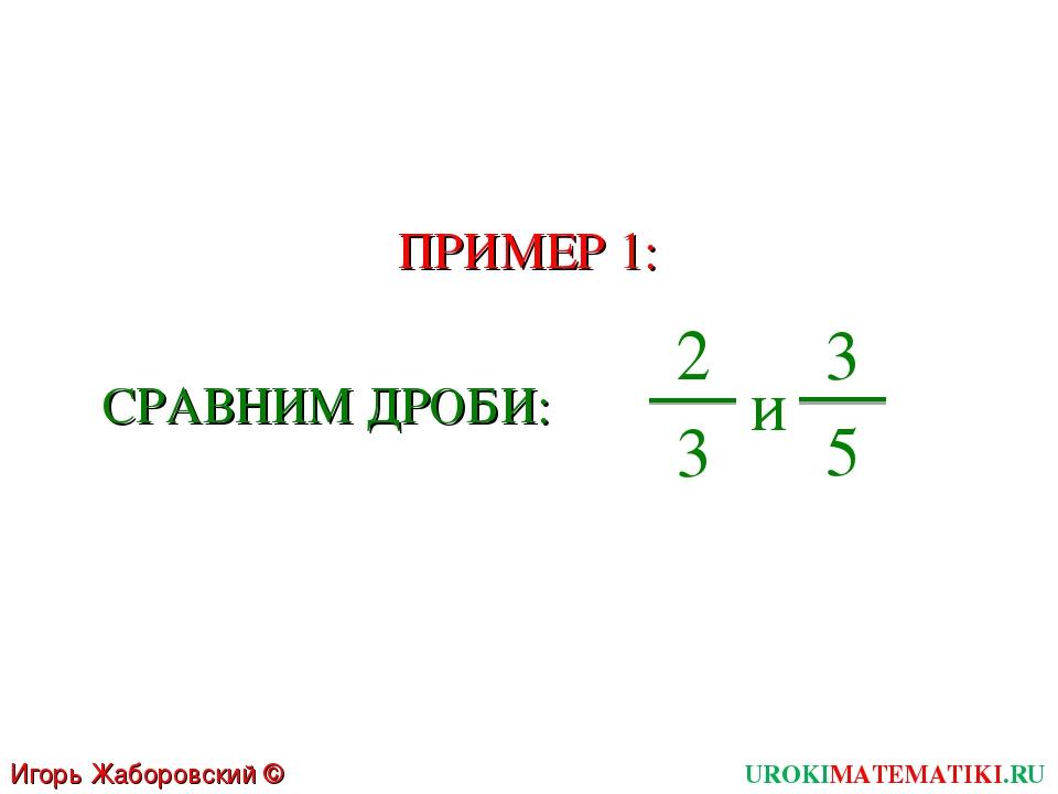 UROKIMATEMATIKI.RU Игорь Жаборовский © 2011 ПРИМЕР 1: СРАВНИМ ДРОБИ: 2 3 и 3 5