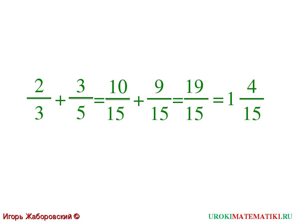 UROKIMATEMATIKI.RU Игорь Жаборовский © 2011 2 3 + 3 5 = 10 15 + 9 15 = 1 4 15...