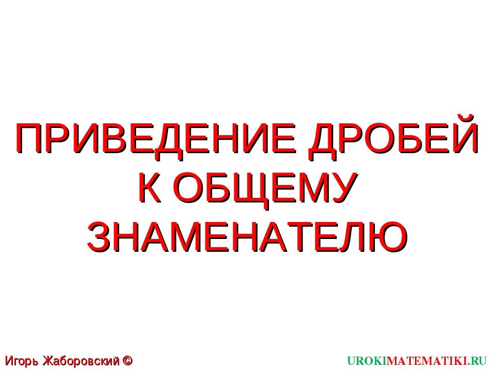 UROKIMATEMATIKI.RU Игорь Жаборовский © 2011 ПРИВЕДЕНИЕ ДРОБЕЙ К ОБЩЕМУ ЗНАМЕН...