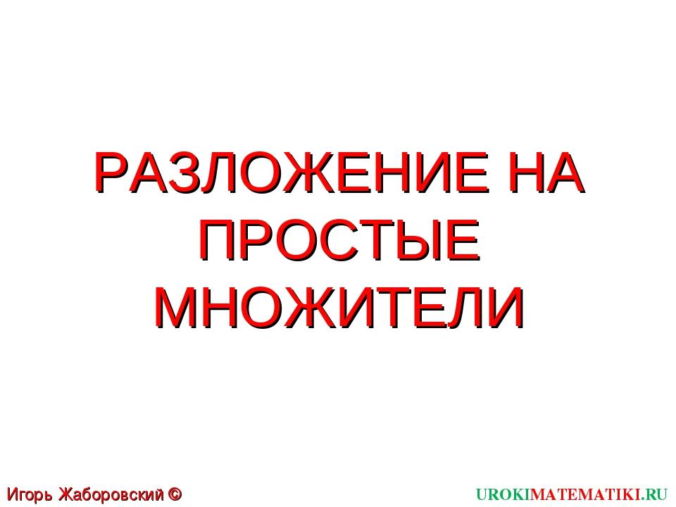 РАЗЛОЖЕНИЕ НА ПРОСТЫЕ МНОЖИТЕЛИ UROKIMATEMATIKI.RU Игорь Жаборовский © 2011