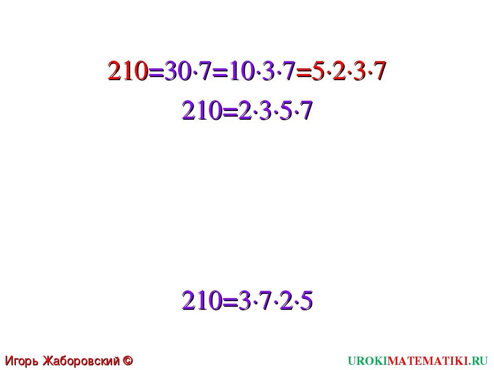 210=3∙7∙2∙5 210=30∙7=10∙3∙7=5∙2∙3∙7 210=2∙3∙5∙7 UROKIMATEMATIKI.RU Игорь Жабо...