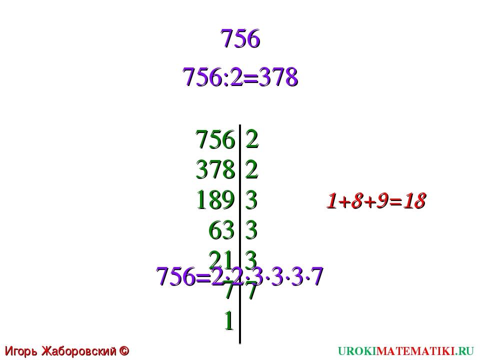 756 756:2=378 756 2 378 2 189 3 1+8+9=18 63 3 21 3 7 7 1 756=2∙2∙3∙3∙3∙7 UROK...