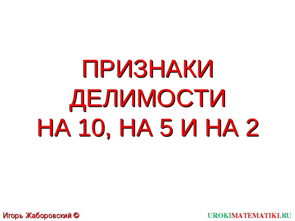 ПРИЗНАКИ ДЕЛИМОСТИ НА 10, НА 5 И НА 2 UROKIMATEMATIKI.RU Игорь Жаборовский ©...