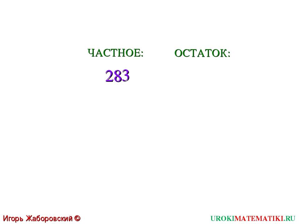 28 3 ЧАСТНОЕ: ОСТАТОК: UROKIMATEMATIKI.RU Игорь Жаборовский © 2011