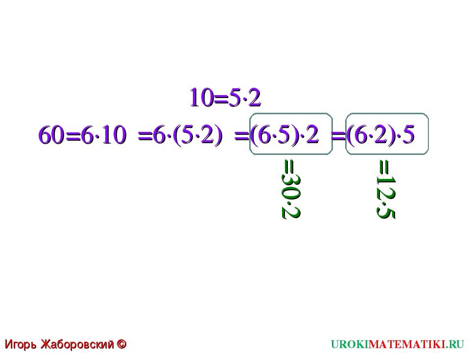 10 =5∙2 60 =6∙10 =6∙(5∙2) =(6∙5)∙2 =(6∙2)∙5 =30∙2 =12∙5 UROKIMATEMATIKI.RU Иг...