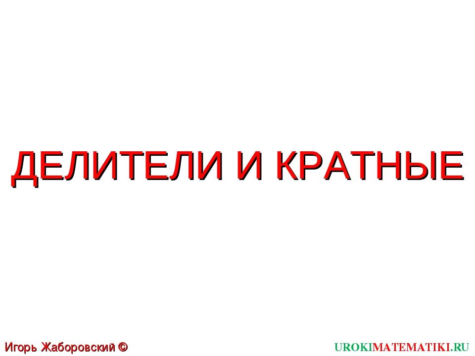 ДЕЛИТЕЛИ И КРАТНЫЕ UROKIMATEMATIKI.RU Игорь Жаборовский © 2011