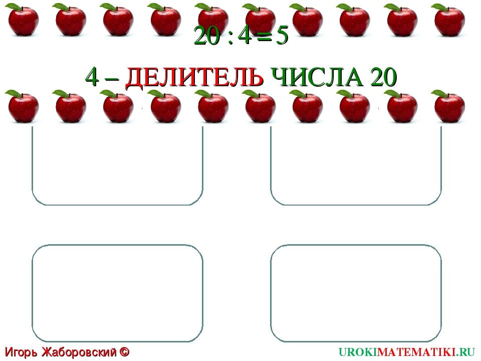20 : 4 = 5 4 – ДЕЛИТЕЛЬ ЧИСЛА 20 UROKIMATEMATIKI.RU Игорь Жаборовский © 2011