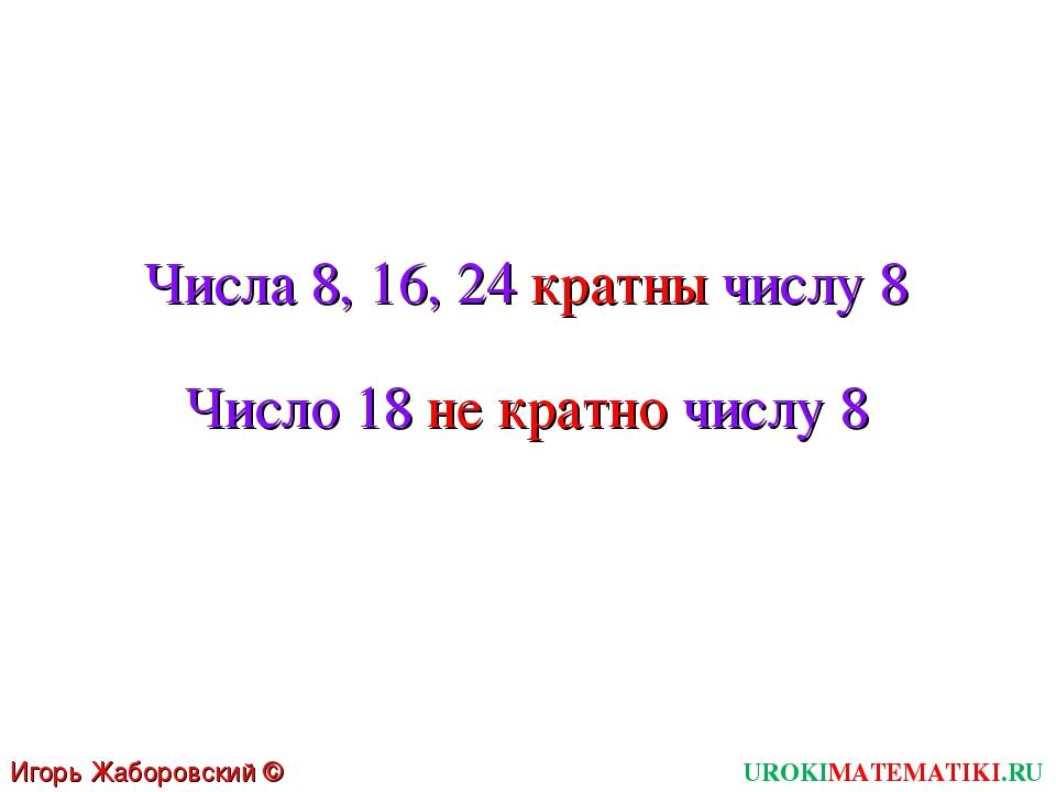Числа 8, 16, 24 кратны числу 8 Число 18 не кратно числу 8 UROKIMATEMATIKI.RU...