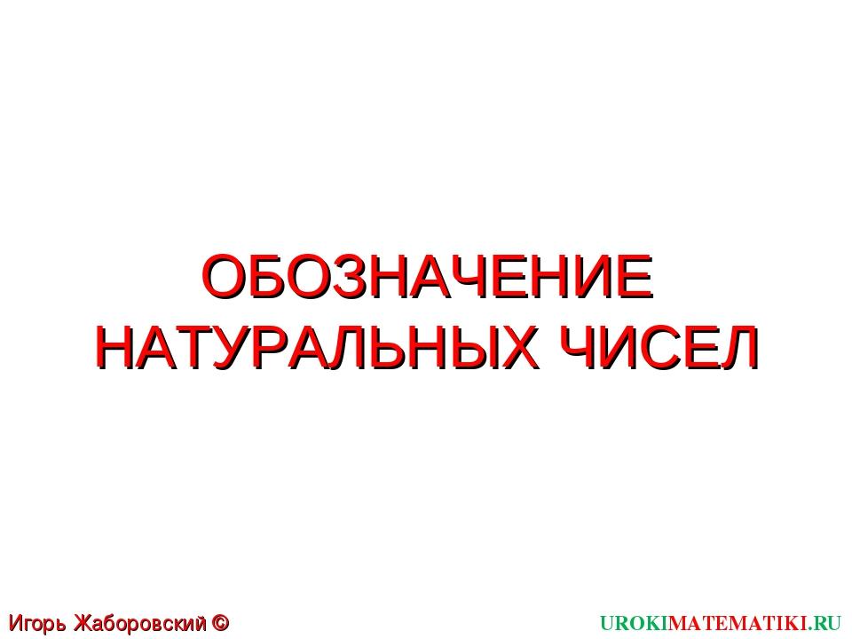 ОБОЗНАЧЕНИЕ НАТУРАЛЬНЫХ ЧИСЕЛ UROKIMATEMATIKI.RU Игорь Жаборовский © 2011