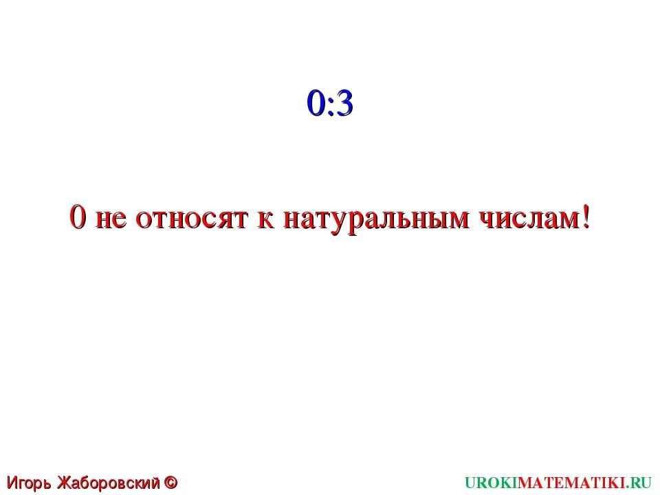 UROKIMATEMATIKI.RU Игорь Жаборовский © 2011 0:3 0 не относят к натуральным чи...