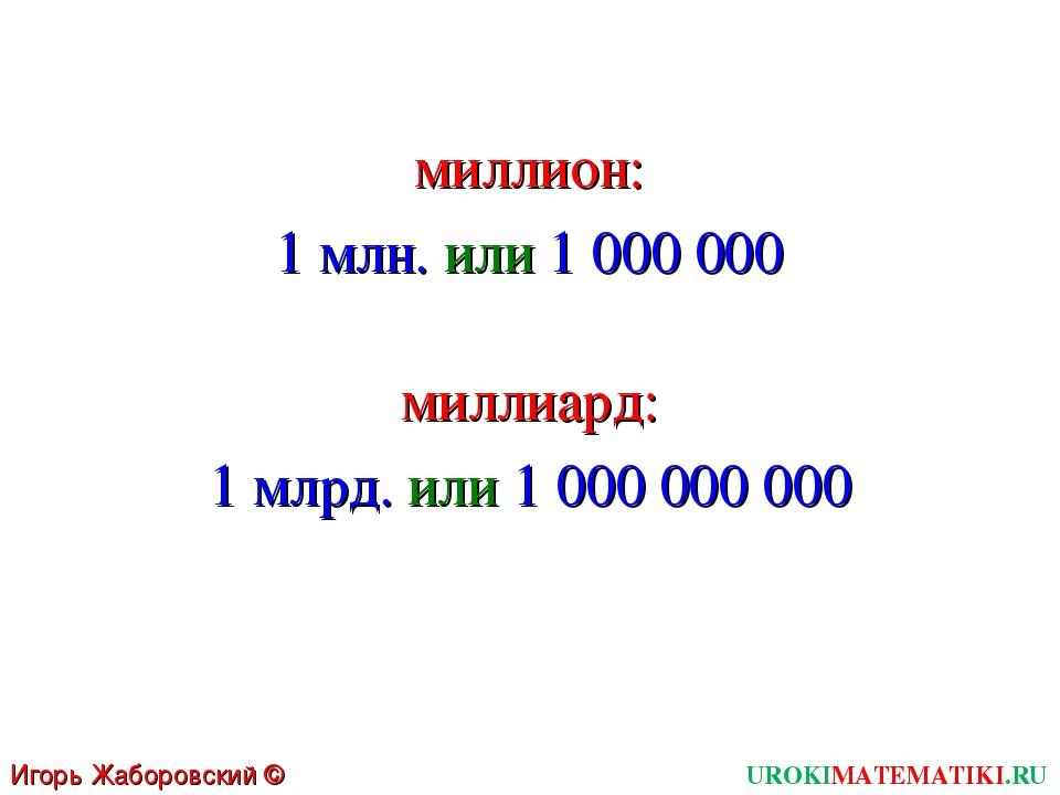 UROKIMATEMATIKI.RU Игорь Жаборовский © 2011 1 млн. или 1 000 000 миллион: 1 м...