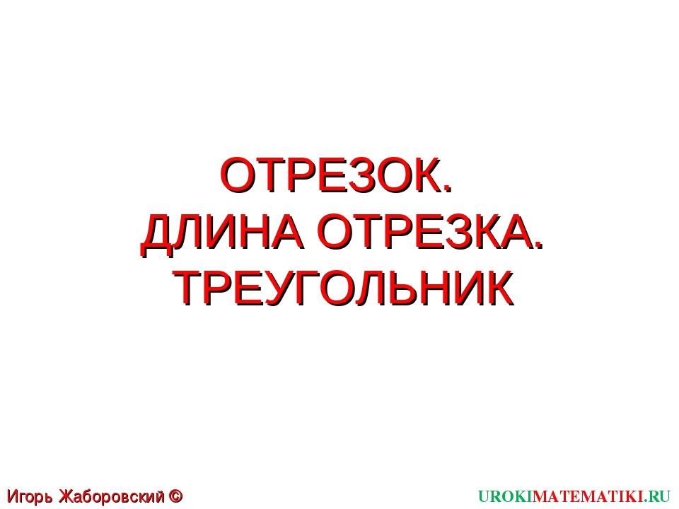 ОТРЕЗОК. ДЛИНА ОТРЕЗКА. ТРЕУГОЛЬНИК UROKIMATEMATIKI.RU Игорь Жаборовский © 2011