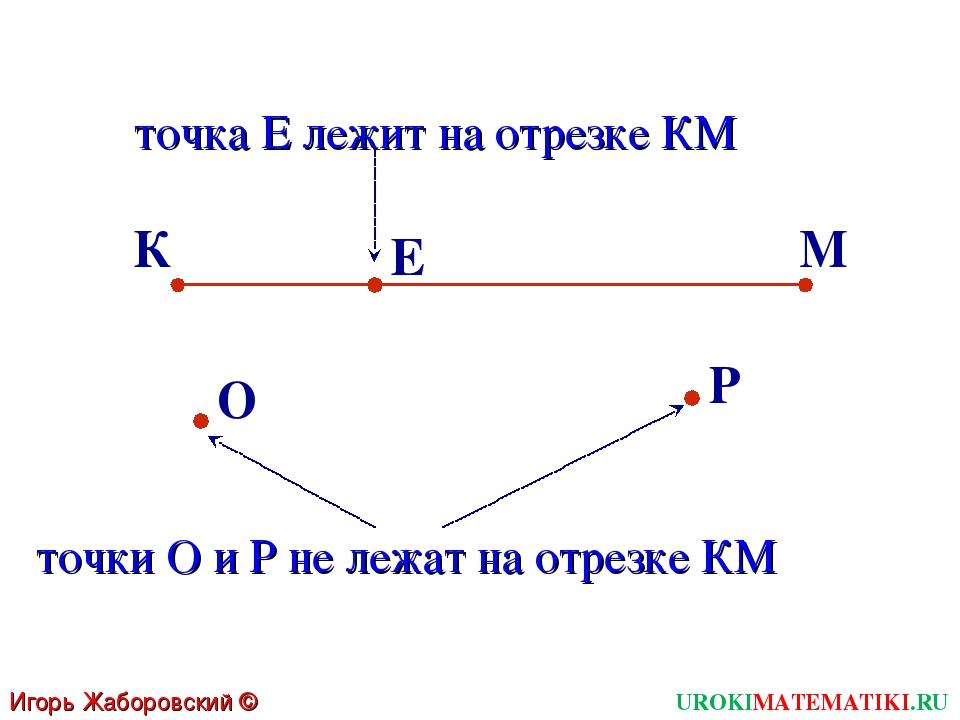 К Е Р О М точка Е лежит на отрезке КМ точки О и Р не лежат на отрезке КМ UROK...