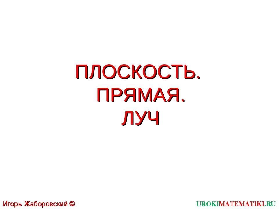 ПЛОСКОСТЬ. ПРЯМАЯ. ЛУЧ UROKIMATEMATIKI.RU Игорь Жаборовский © 2011