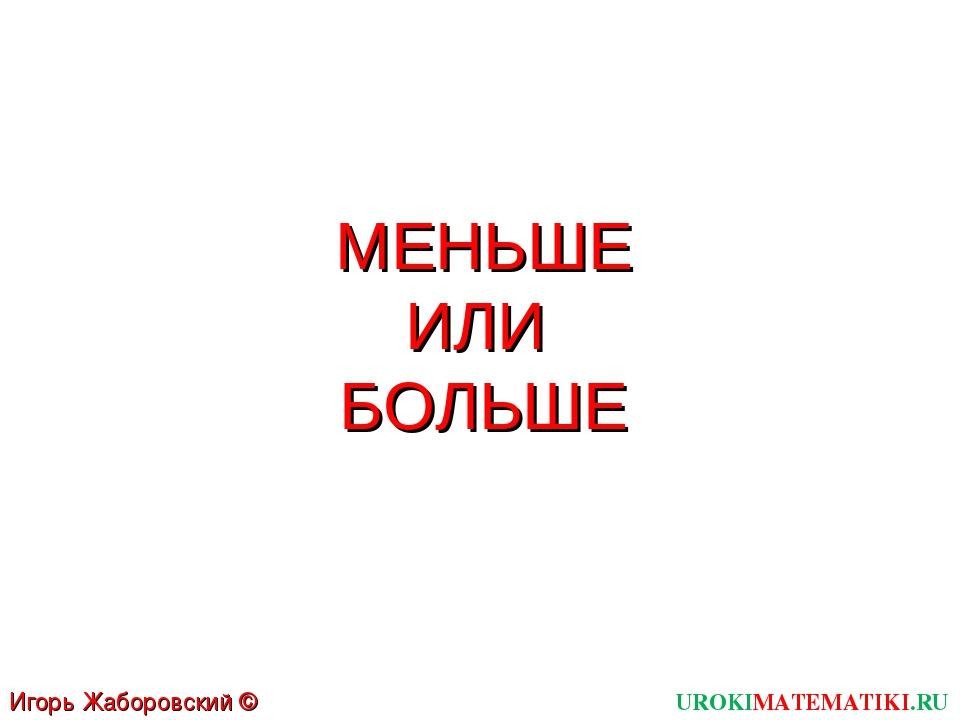 МЕНЬШЕ ИЛИ БОЛЬШЕ UROKIMATEMATIKI.RU Игорь Жаборовский © 2011