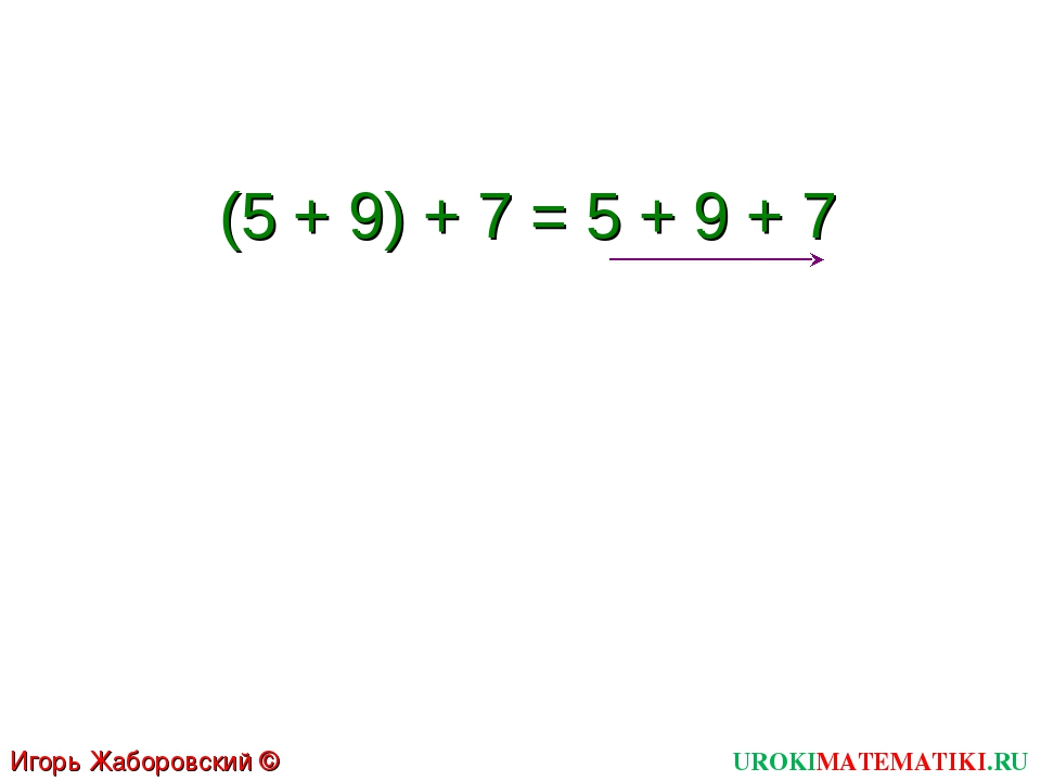 (5 + 9) + 7 = 5 + 9 + 7 UROKIMATEMATIKI.RU Игорь Жаборовский © 2011