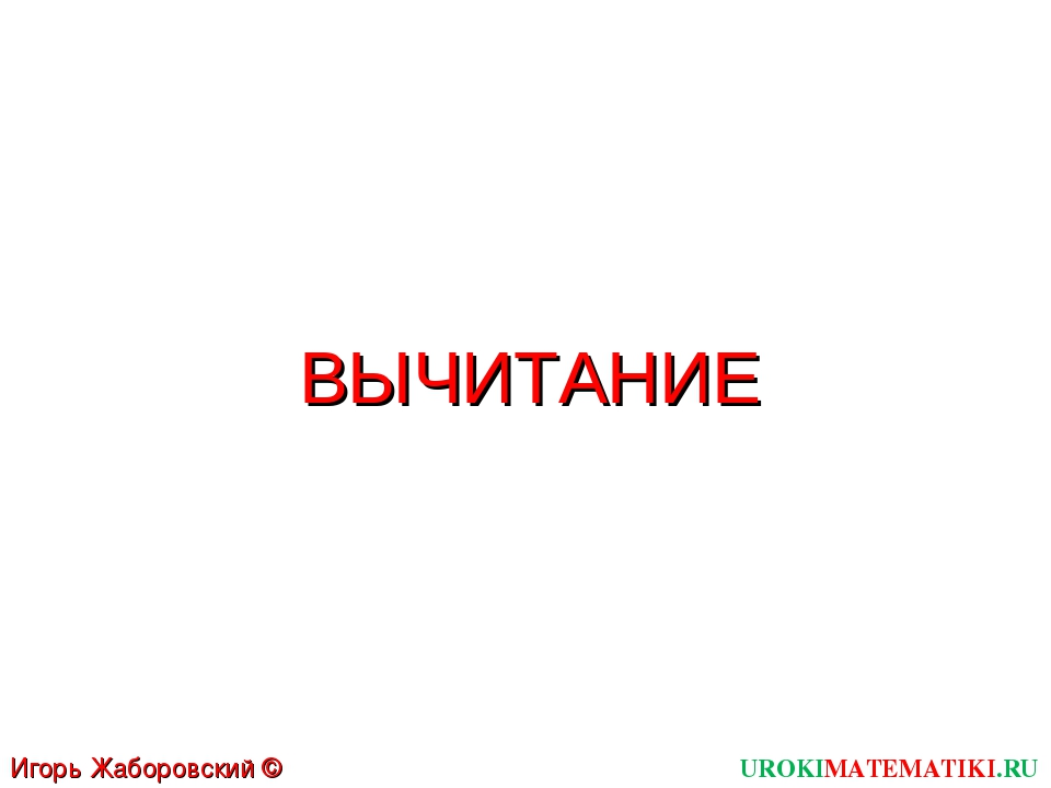 ВЫЧИТАНИЕ UROKIMATEMATIKI.RU Игорь Жаборовский © 2011