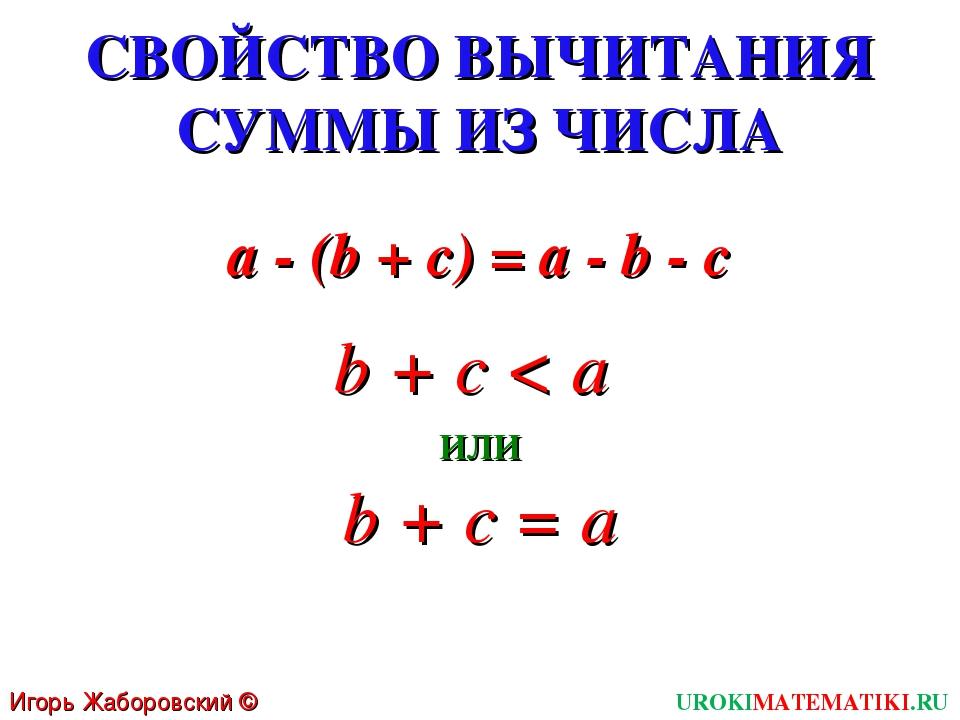 СВОЙСТВО ВЫЧИТАНИЯ СУММЫ ИЗ ЧИСЛА a - (b + c) = a - b - c Игорь Жаборовский ©...