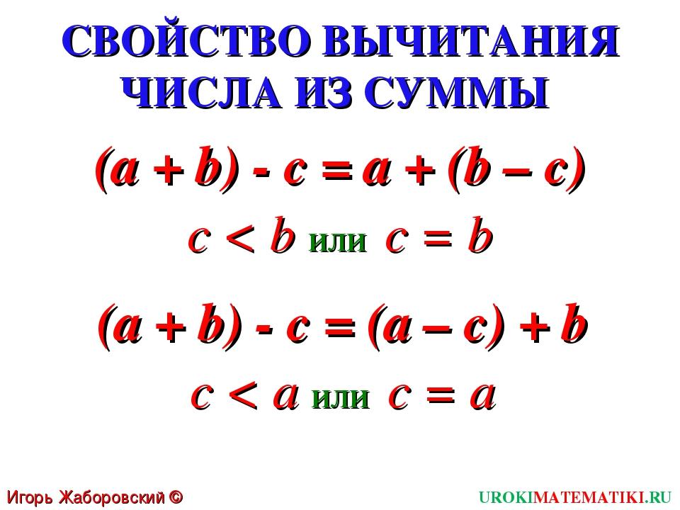 СВОЙСТВО ВЫЧИТАНИЯ ЧИСЛА ИЗ СУММЫ (a + b) - c = a + (b – c) Игорь Жаборовский...